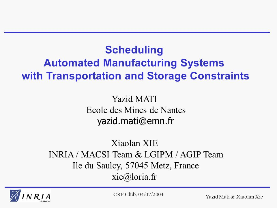 Yazid Mati & Xiaolan Xie CRF Club, 04/07/2004 Scheduling Automated Manufacturing Systems with Transportation and Storage Constraints Yazid MATI Ecole des Mines de Nantes yazid.mati@emn.fr Xiaolan XIE INRIA / MACSI Team & LGIPM / AGIP Team Ile du Saulcy, 57045 Metz, France xie@loria.fr