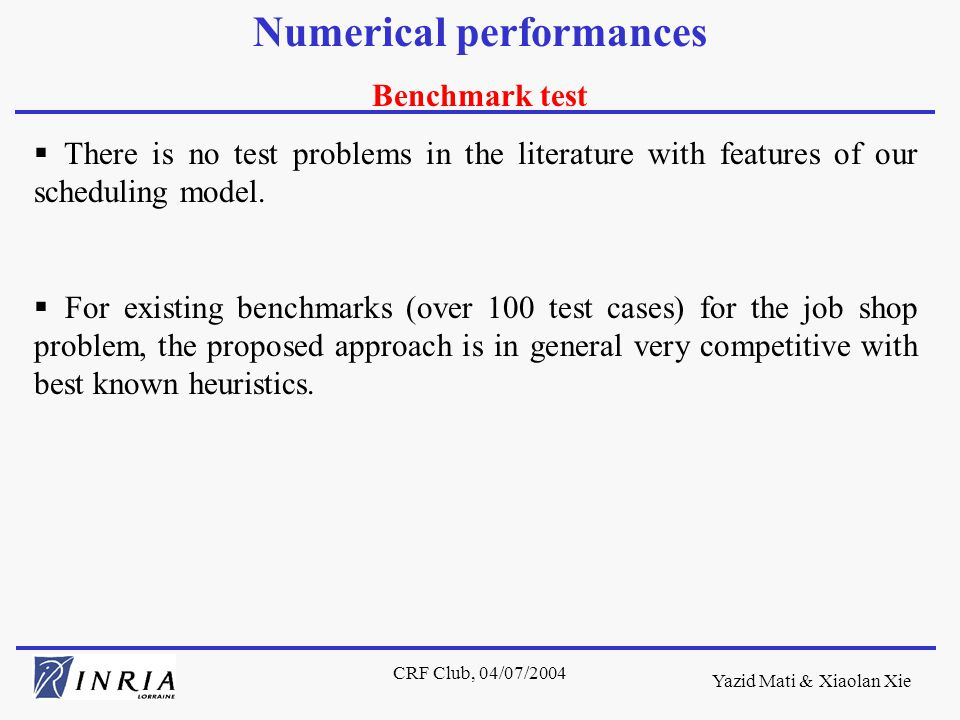 Yazid Mati & Xiaolan Xie CRF Club, 04/07/2004 Numerical performances Benchmark test  There is no test problems in the literature with features of our scheduling model.