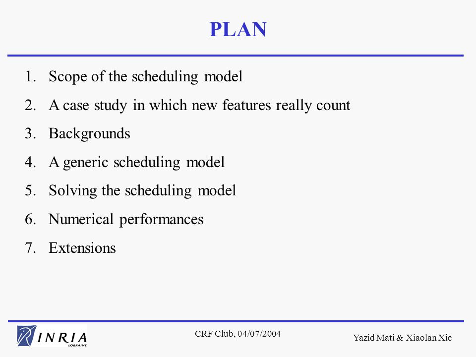 Yazid Mati & Xiaolan Xie CRF Club, 04/07/2004 One remarkable feature of our scheduling model is its flexible modeling granularity of resource requirements of operations thanks to multi-resources operations and the hold-while-wait constraint.