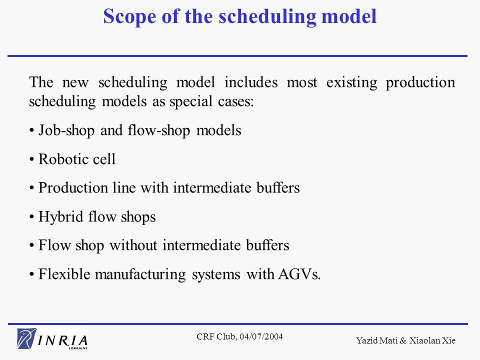 Yazid Mati & Xiaolan Xie CRF Club, 04/07/2004 The new scheduling model includes most existing production scheduling models as special cases: Job-shop and flow-shop models Robotic cell Production line with intermediate buffers Hybrid flow shops Flow shop without intermediate buffers Flexible manufacturing systems with AGVs.