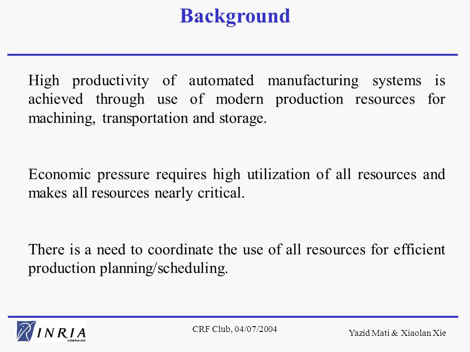 Yazid Mati & Xiaolan Xie CRF Club, 04/07/2004 Mainstream literature in production scheduling only considers machining resources, treats other resources as secondary resources and focuses on oversimplified models such as job- shop, flow-shop models.