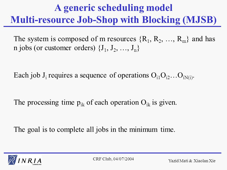 Yazid Mati & Xiaolan Xie CRF Club, 04/07/2004 The system is composed of m resources {R 1, R 2, …, R m } and has n jobs (or customer orders) {J 1, J 2, …, J n } Each job J i requires a sequence of operations O i1 O i2 …O iN(i).