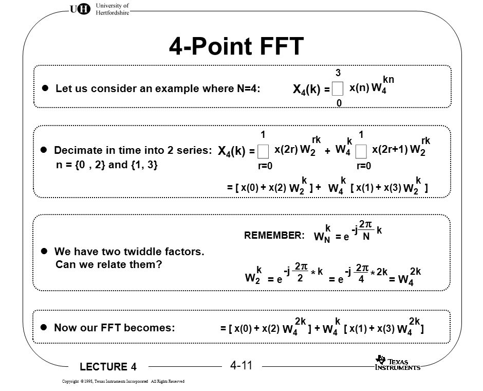 LECTURE 4 4-11 Copyright  1998, Texas Instruments Incorporated All Rights Reserved 4-Point FFT x(n) 0 X 4 (k) =  W4W4 kn 3 Let us consider an example where N=4: Decimate in time into 2 series: n = {0, 2} and {1, 3} + x(2r) r=0 X 4 (k) =  1 rk W2W2 W4W4 k x(2r+1) r=0  1 rk W2W2 = [ x(0) + x(2) ] + [ x(1) + x(3) ] W2W2 k W4W4 k W2W2 k We have two twiddle factors.