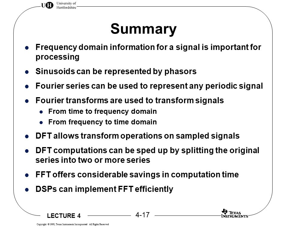 LECTURE 4 4-17 Copyright  1998, Texas Instruments Incorporated All Rights Reserved Summary Frequency domain information for a signal is important for processing Sinusoids can be represented by phasors Fourier series can be used to represent any periodic signal Fourier transforms are used to transform signals From time to frequency domain From frequency to time domain DFT allows transform operations on sampled signals DFT computations can be sped up by splitting the original series into two or more series FFT offers considerable savings in computation time DSPs can implement FFT efficiently