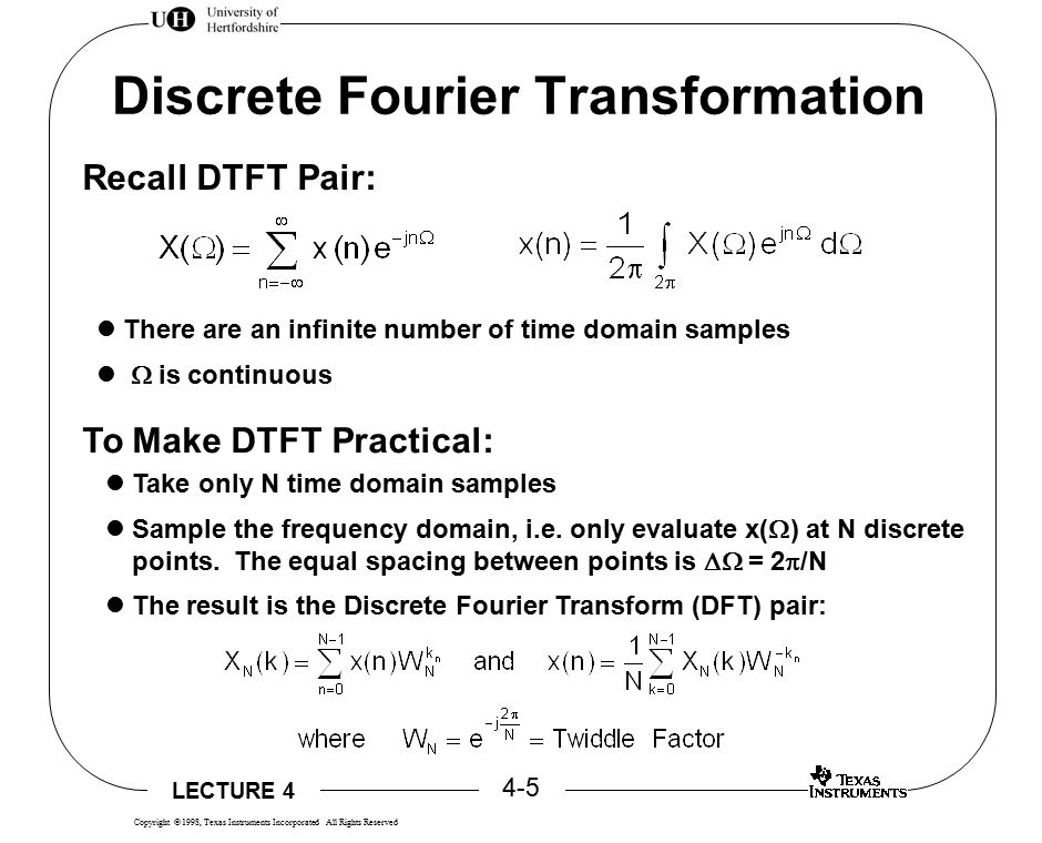 LECTURE 4 4-16 Copyright  1998, Texas Instruments Incorporated All Rights Reserved DSP and FFT Fast Fourier Transform is a generic name for reducing DFT computations.