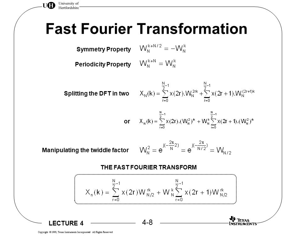LECTURE 4 4-9 Copyright  1998, Texas Instruments Incorporated All Rights Reserved Time Savings N/2 Multiplications (N/2) 2 Multiplications (N/2) 2 Multiplications For an 8-point FFT, 4 2 + 4 2 + 4 = 36 multiplications, saving 64 - 36 = 28 multiplications For 1000 point FFT, 500 2 + 500 2 + 500 = 50,500 multiplications, saving 1,000,000 - 50,500 = 945,000 multiplications Time savings assume 50ns cycle time 8-point FFT saves 1.2  s 1000-point FFT saves 47.25ms