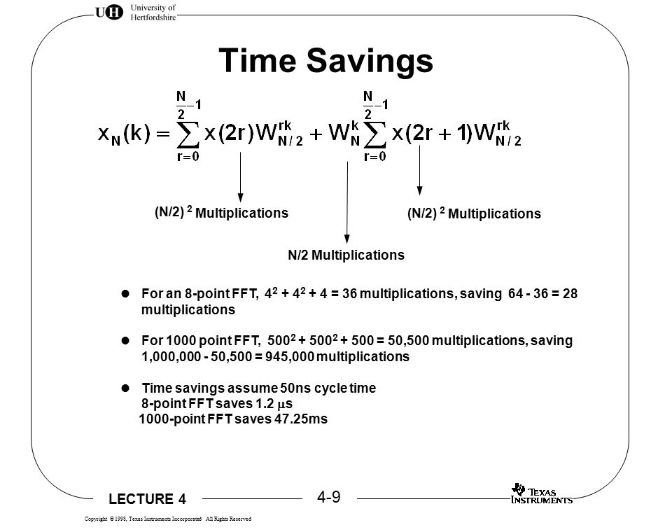LECTURE 4 4-9 Copyright  1998, Texas Instruments Incorporated All Rights Reserved Time Savings N/2 Multiplications (N/2) 2 Multiplications (N/2) 2 Multiplications For an 8-point FFT, 4 2 + 4 2 + 4 = 36 multiplications, saving 64 - 36 = 28 multiplications For 1000 point FFT, 500 2 + 500 2 + 500 = 50,500 multiplications, saving 1,000,000 - 50,500 = 945,000 multiplications Time savings assume 50ns cycle time 8-point FFT saves 1.2  s 1000-point FFT saves 47.25ms
