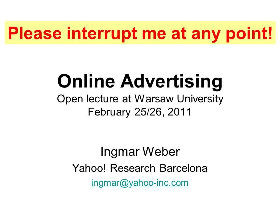 Online Advertising Open lecture at Warsaw University February 25/26, 2011 Ingmar Weber Yahoo! Research Barcelona ingmar@yahoo-inc.com Please interrupt