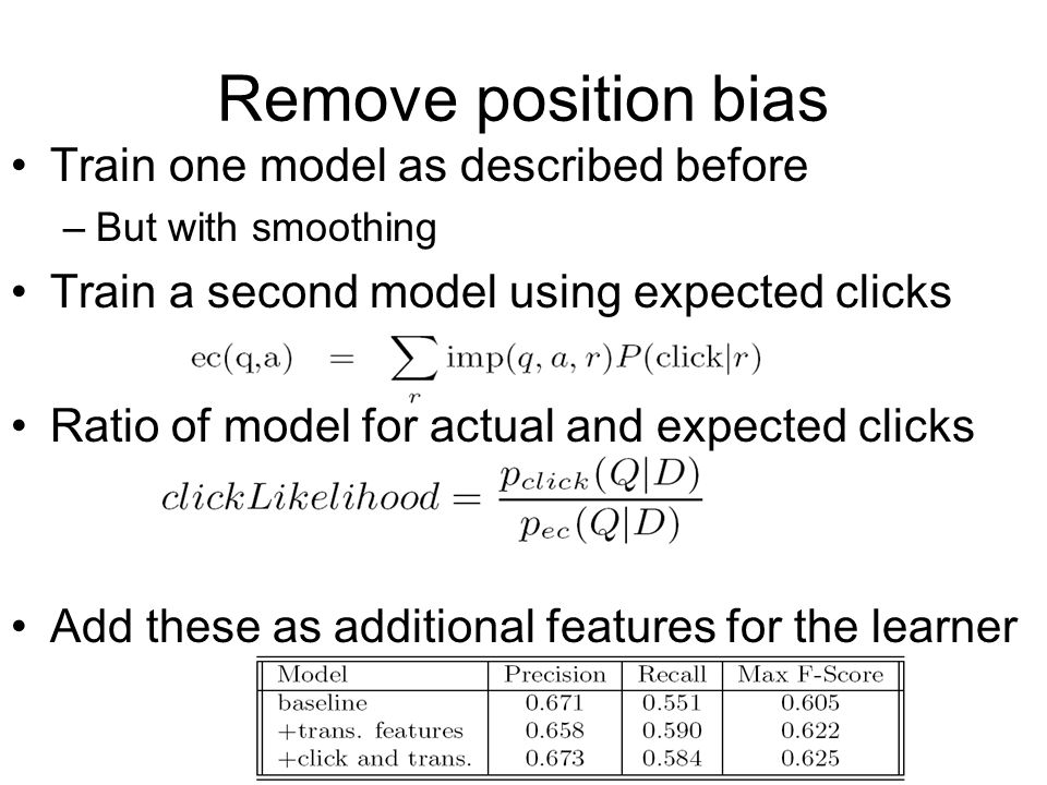 Remove position bias Train one model as described before –But with smoothing Train a second model using expected clicks Ratio of model for actual and