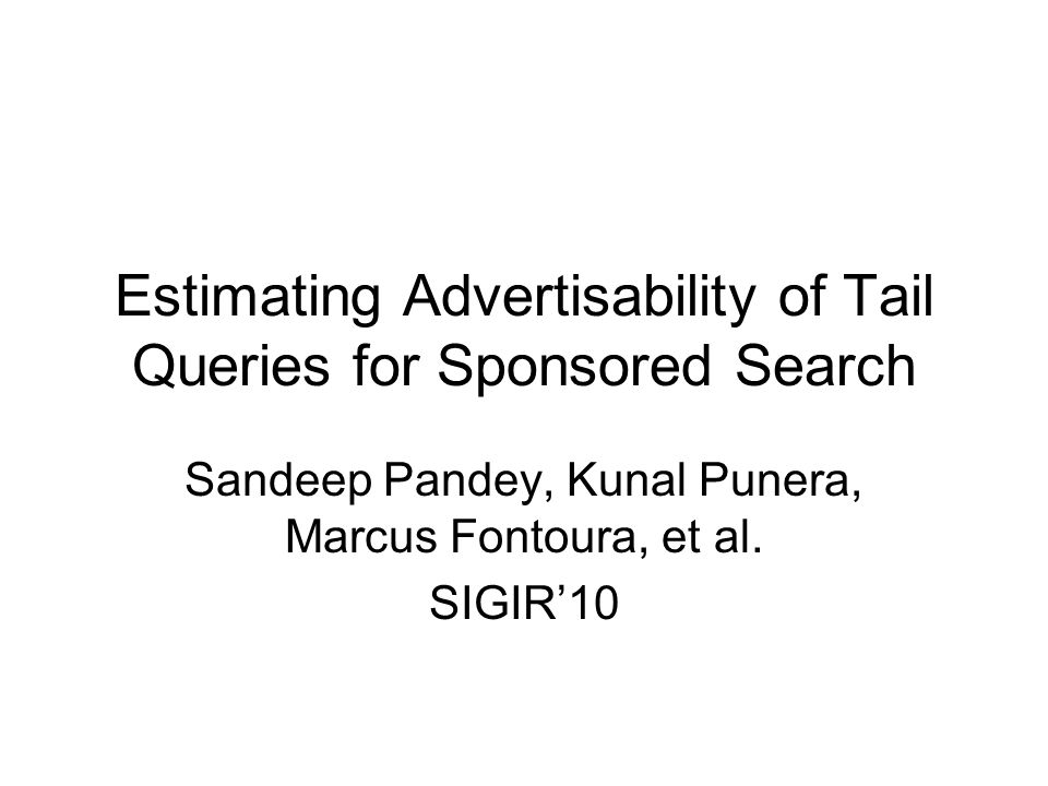 Estimating Advertisability of Tail Queries for Sponsored Search Sandeep Pandey, Kunal Punera, Marcus Fontoura, et al. SIGIR'10