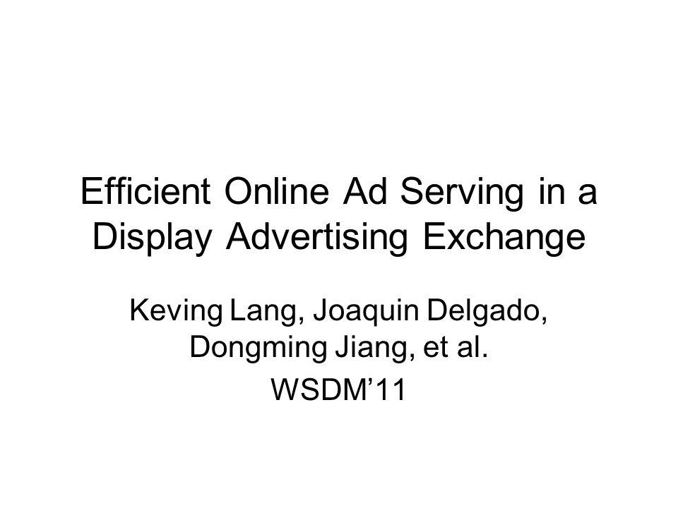 Efficient Online Ad Serving in a Display Advertising Exchange Keving Lang, Joaquin Delgado, Dongming Jiang, et al. WSDM'11