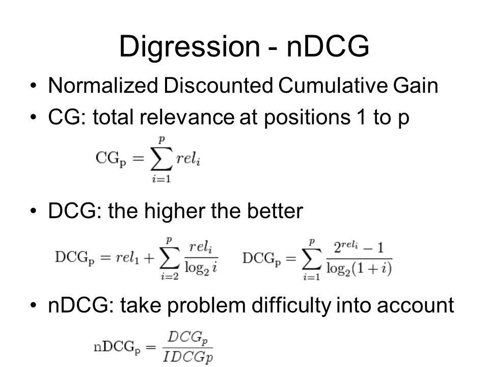 Digression - nDCG Normalized Discounted Cumulative Gain CG: total relevance at positions 1 to p DCG: the higher the better nDCG: take problem difficul
