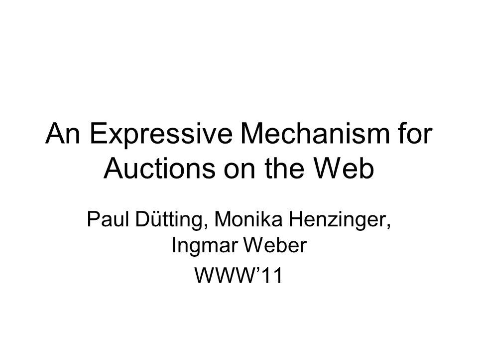An Expressive Mechanism for Auctions on the Web Paul Dütting, Monika Henzinger, Ingmar Weber WWW'11