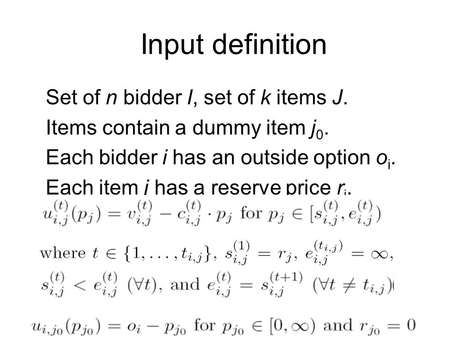 Input definition Set of n bidder I, set of k items J. Items contain a dummy item j 0. Each bidder i has an outside option o i. Each item j has a reser