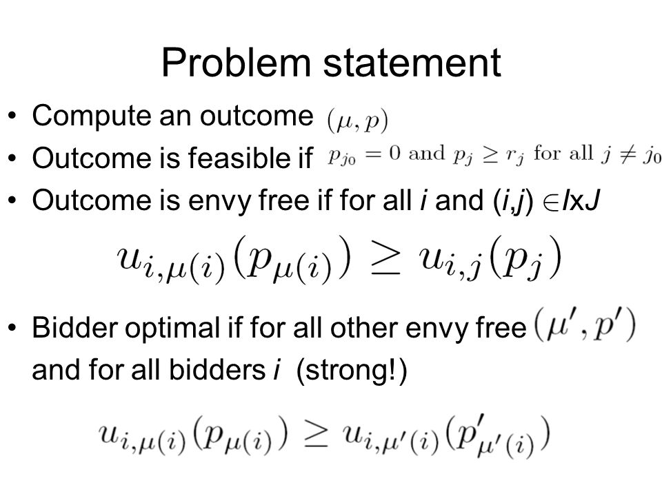 Compute an outcome Outcome is feasible if Outcome is envy free if for all i and (i,j) 2 IxJ Bidder optimal if for all other envy free and for all bidd