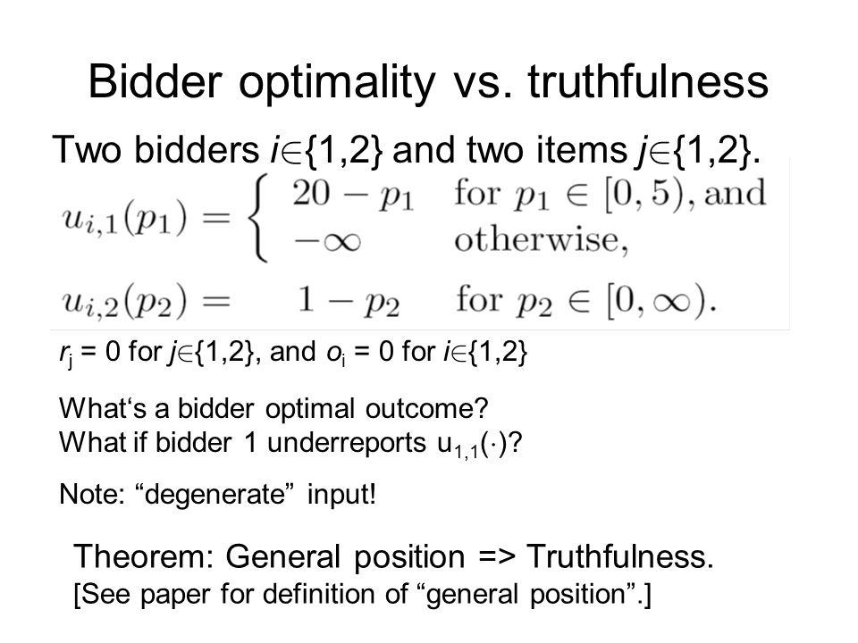 Bidder optimality vs. truthfulness Two bidders i 2 {1,2} and two items j 2 {1,2}. r j = 0 for j 2 {1,2}, and o i = 0 for i 2 {1,2} What's a bidder opt