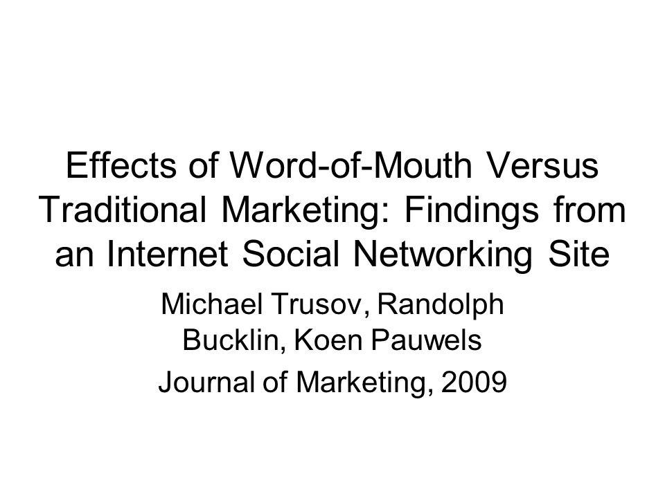 Effects of Word-of-Mouth Versus Traditional Marketing: Findings from an Internet Social Networking Site Michael Trusov, Randolph Bucklin, Koen Pauwels