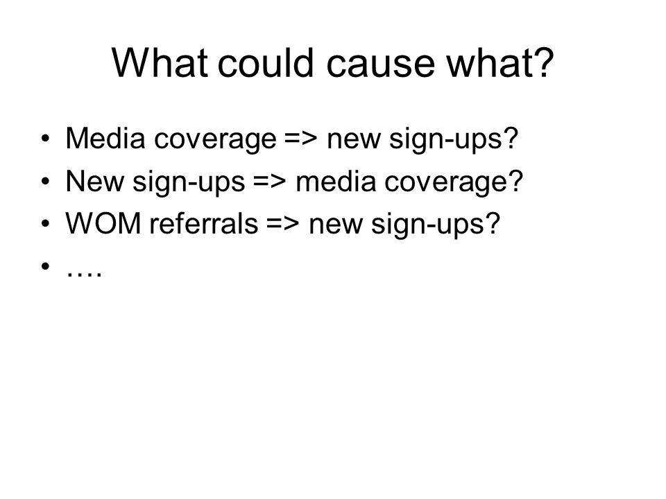What could cause what? Media coverage => new sign-ups? New sign-ups => media coverage? WOM referrals => new sign-ups? ….