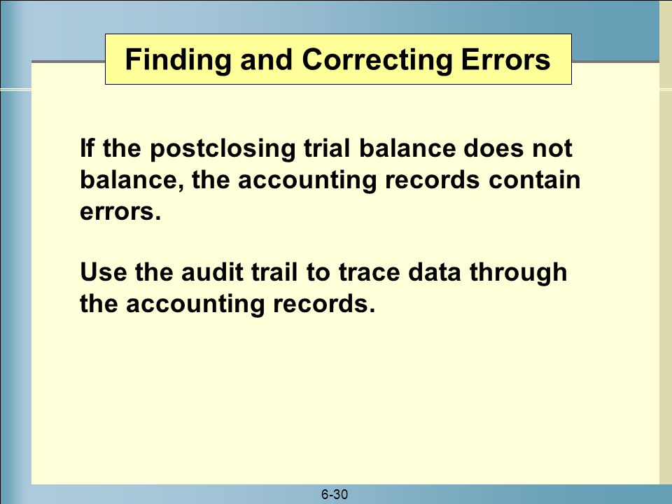 6-30 If the postclosing trial balance does not balance, the accounting records contain errors. Use the audit trail to trace data through the accountin