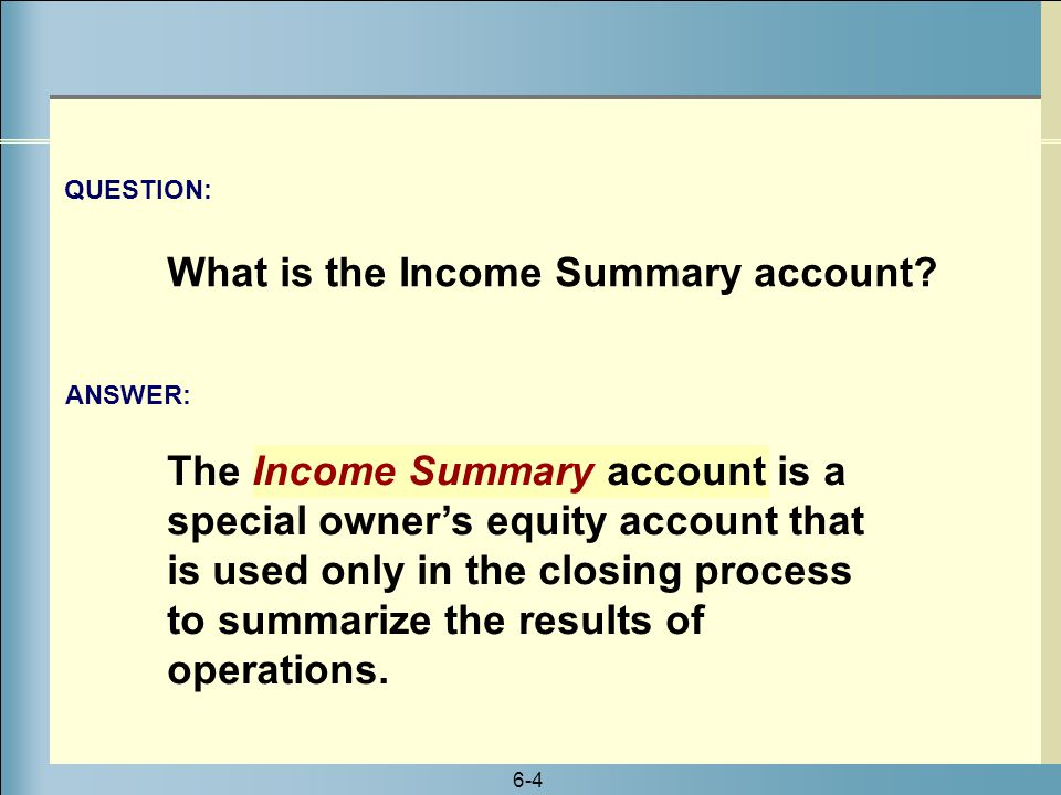 6-4 The Income Summary account is a special owner's equity account that is used only in the closing process to summarize the results of operations. AN