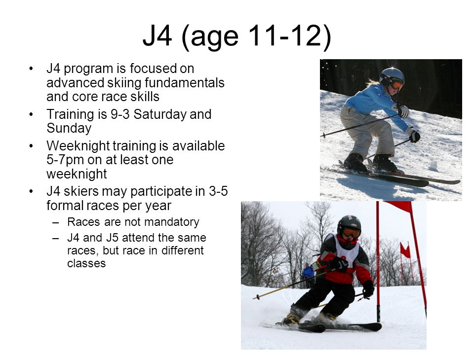 J4 (age 11-12) J4 program is focused on advanced skiing fundamentals and core race skills Training is 9-3 Saturday and Sunday Weeknight training is available 5-7pm on at least one weeknight J4 skiers may participate in 3-5 formal races per year –Races are not mandatory –J4 and J5 attend the same races, but race in different classes