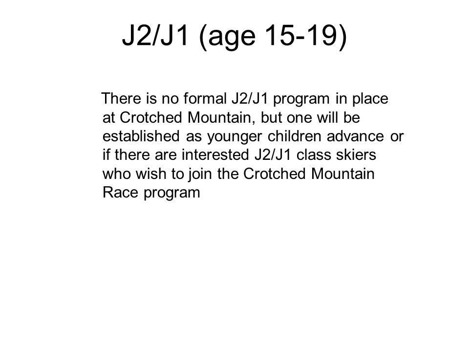J2/J1 (age 15-19) There is no formal J2/J1 program in place at Crotched Mountain, but one will be established as younger children advance or if there are interested J2/J1 class skiers who wish to join the Crotched Mountain Race program