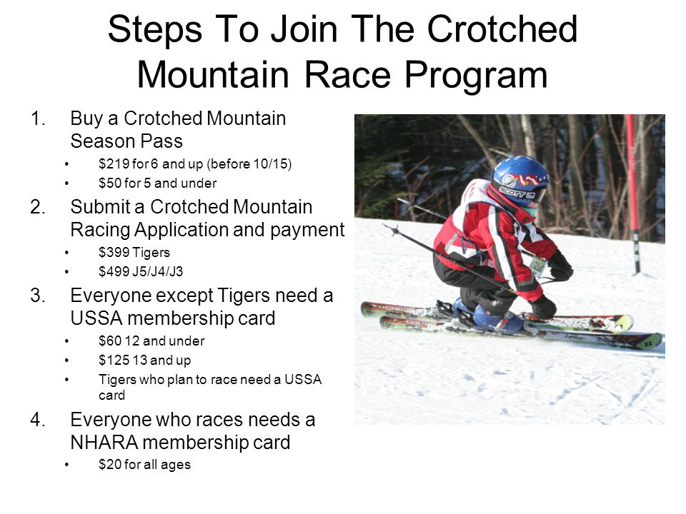 Steps To Join The Crotched Mountain Race Program 1.Buy a Crotched Mountain Season Pass $219 for 6 and up (before 10/15) $50 for 5 and under 2.Submit a Crotched Mountain Racing Application and payment $399 Tigers $499 J5/J4/J3 3.Everyone except Tigers need a USSA membership card $60 12 and under $125 13 and up Tigers who plan to race need a USSA card 4.Everyone who races needs a NHARA membership card $20 for all ages