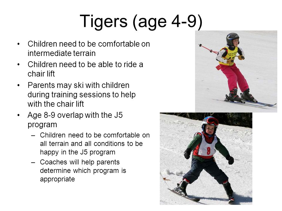 Tigers (age 4-9) Children need to be comfortable on intermediate terrain Children need to be able to ride a chair lift Parents may ski with children during training sessions to help with the chair lift Age 8-9 overlap with the J5 program –Children need to be comfortable on all terrain and all conditions to be happy in the J5 program –Coaches will help parents determine which program is appropriate