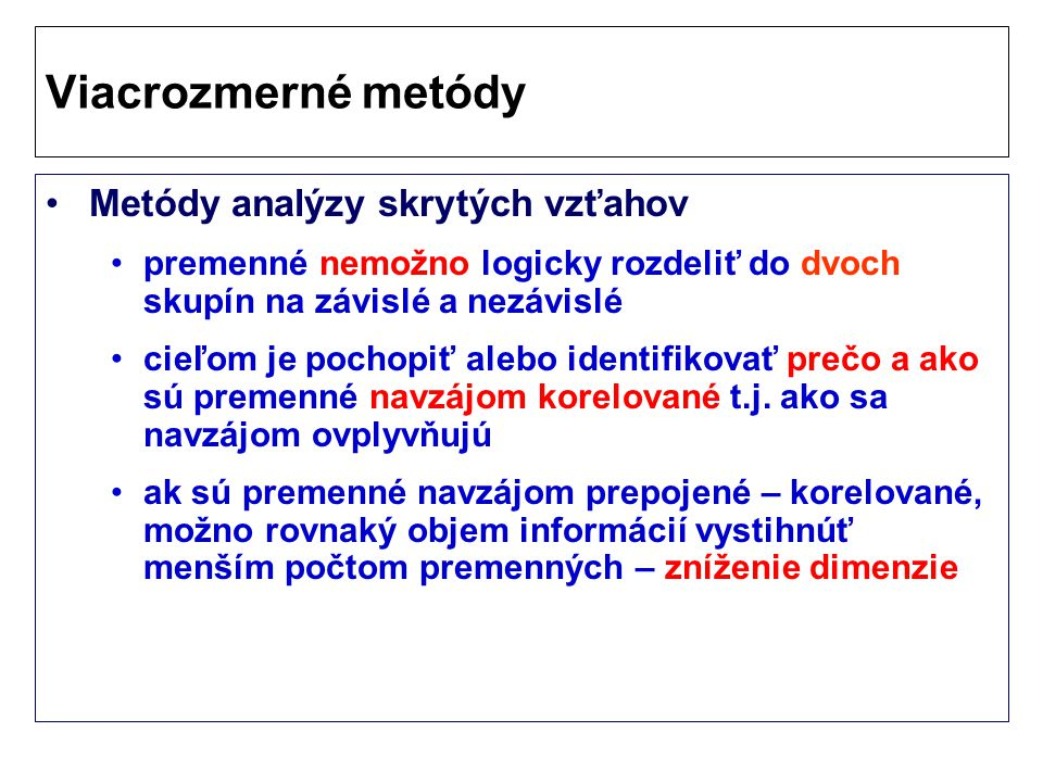 Viacrozmerné metódy Metódy analýzy skrytých vzťahov premenné nemožno logicky rozdeliť do dvoch skupín na závislé a nezávislé cieľom je pochopiť alebo identifikovať prečo a ako sú premenné navzájom korelované t.j.