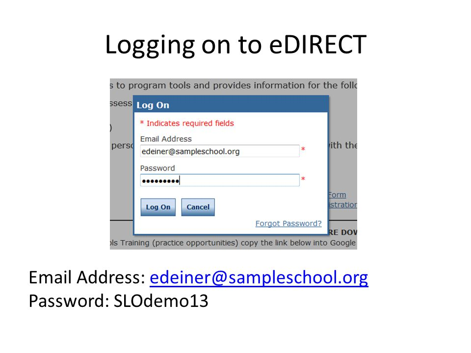 Logging on to eDIRECT Email Address: edeiner@sampleschool.orgedeiner@sampleschool.org Password: SLOdemo13