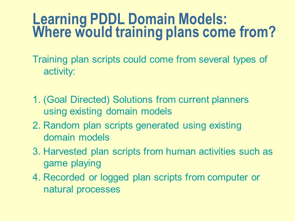 Learning PDDL Domain Models: Where would training plans come from? Training plan scripts could come from several types of activity: 1. (Goal Directed)