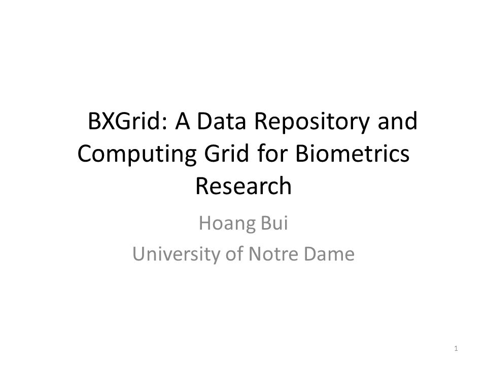 BXGrid: A Data Repository and Computing Grid for Biometrics Research Hoang Bui University of Notre Dame 1