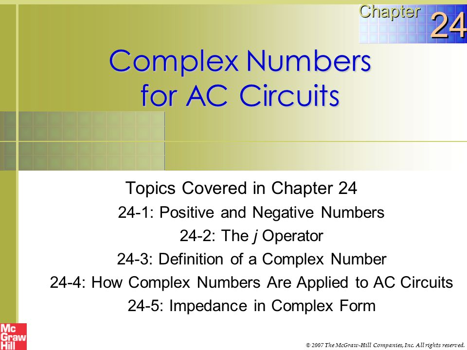 Complex Numbers for AC Circuits Topics Covered in Chapter 24 24-1: Positive and Negative Numbers 24-2: The j Operator 24-3: Definition of a Complex Number 24-4: How Complex Numbers Are Applied to AC Circuits 24-5: Impedance in Complex Form Chapter 24 © 2007 The McGraw-Hill Companies, Inc.
