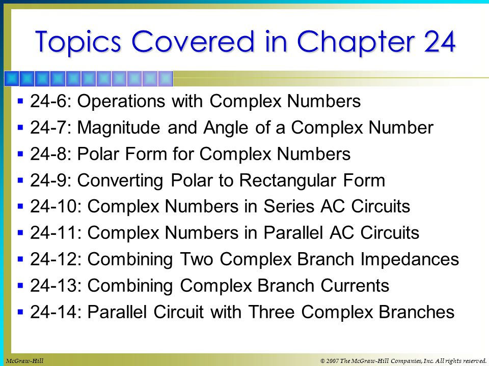Topics Covered in Chapter 24  24-6: Operations with Complex Numbers  24-7: Magnitude and Angle of a Complex Number  24-8: Polar Form for Complex Numbers  24-9: Converting Polar to Rectangular Form  24-10: Complex Numbers in Series AC Circuits  24-11: Complex Numbers in Parallel AC Circuits  24-12: Combining Two Complex Branch Impedances  24-13: Combining Complex Branch Currents  24-14: Parallel Circuit with Three Complex Branches McGraw-Hill© 2007 The McGraw-Hill Companies, Inc.