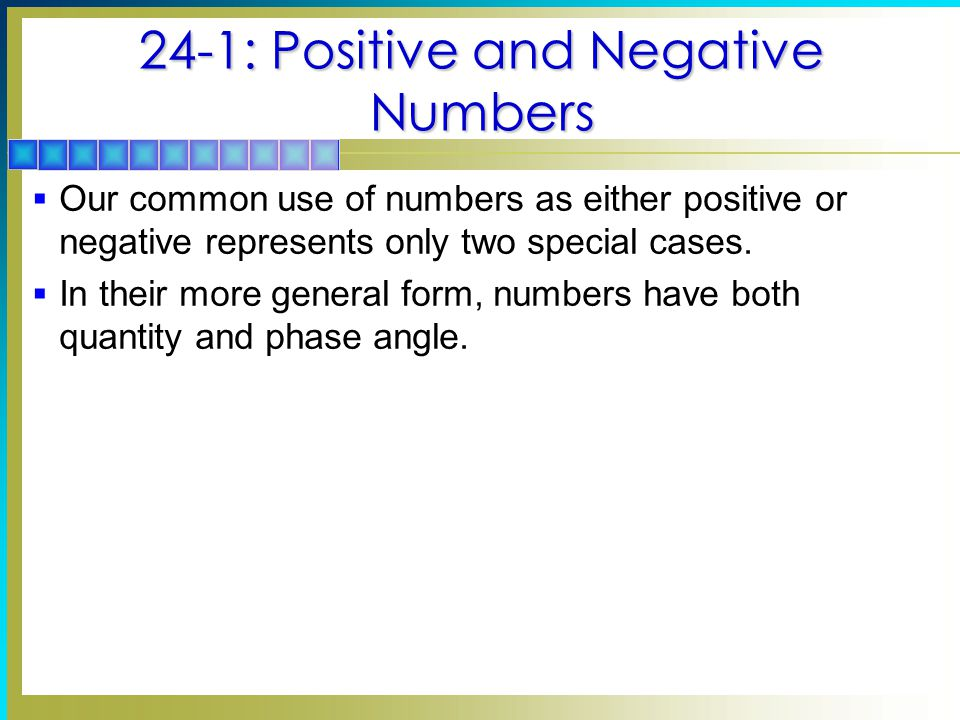24-1: Positive and Negative Numbers  Our common use of numbers as either positive or negative represents only two special cases.