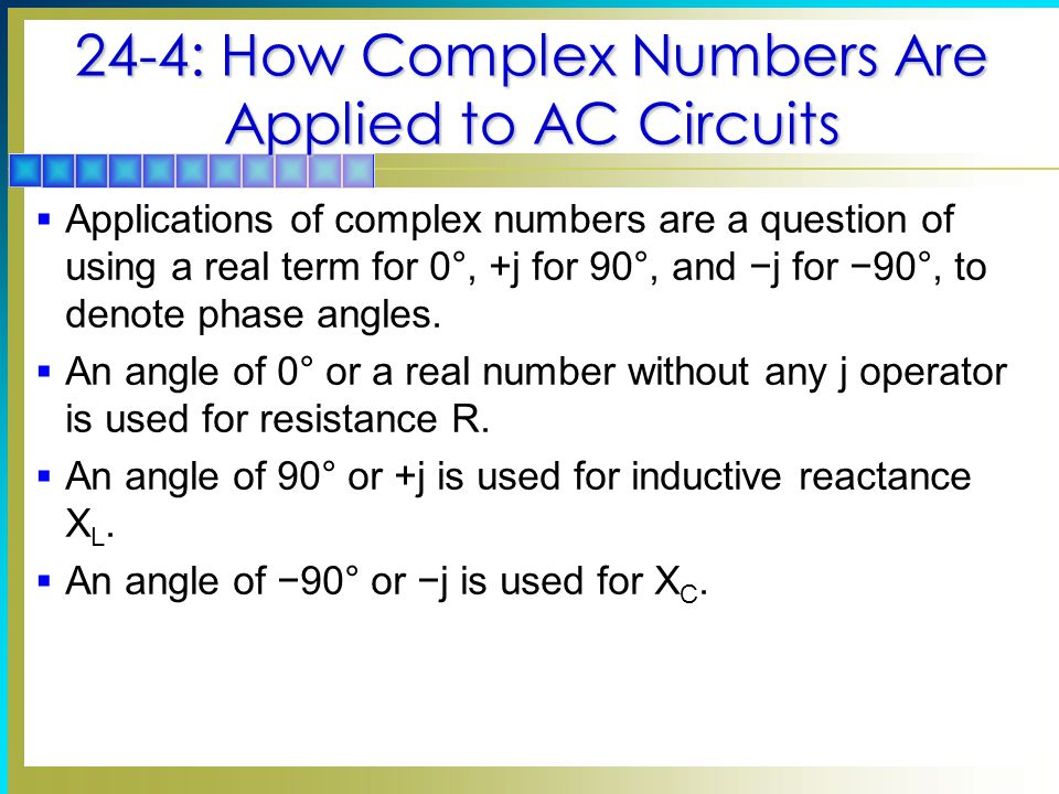 24-4: How Complex Numbers Are Applied to AC Circuits Circuit Values Expressed in Rectangular Form 6+j0  6+j6  3−j3  0+j6  XLXL 0−j6  XCXC 66 66 33 33 Copyright © The McGraw-Hill Companies, Inc.