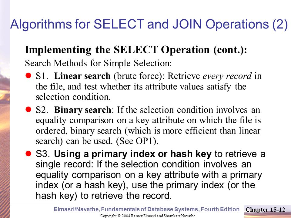 Copyright © 2004 Ramez Elmasri and Shamkant Navathe Elmasri/Navathe, Fundamentals of Database Systems, Fourth Edition Chapter Algorithms for SELECT and JOIN Operations (2) Implementing the SELECT Operation (cont.): Search Methods for Simple Selection: S1.Linear search (brute force): Retrieve every record in the file, and test whether its attribute values satisfy the selection condition.