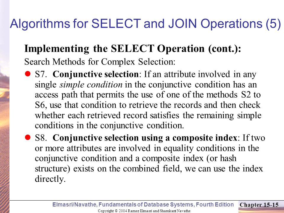 Copyright © 2004 Ramez Elmasri and Shamkant Navathe Elmasri/Navathe, Fundamentals of Database Systems, Fourth Edition Chapter Algorithms for SELECT and JOIN Operations (5) Implementing the SELECT Operation (cont.): Search Methods for Complex Selection: S7.Conjunctive selection: If an attribute involved in any single simple condition in the conjunctive condition has an access path that permits the use of one of the methods S2 to S6, use that condition to retrieve the records and then check whether each retrieved record satisfies the remaining simple conditions in the conjunctive condition.