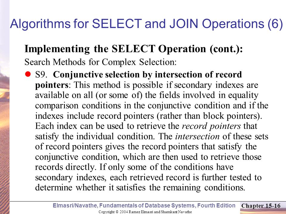 Copyright © 2004 Ramez Elmasri and Shamkant Navathe Elmasri/Navathe, Fundamentals of Database Systems, Fourth Edition Chapter Algorithms for SELECT and JOIN Operations (6) Implementing the SELECT Operation (cont.): Search Methods for Complex Selection: S9.Conjunctive selection by intersection of record pointers: This method is possible if secondary indexes are available on all (or some of) the fields involved in equality comparison conditions in the conjunctive condition and if the indexes include record pointers (rather than block pointers).