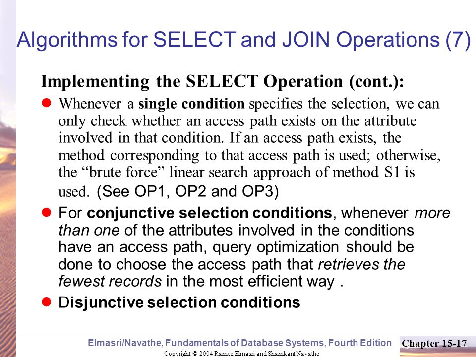 Copyright © 2004 Ramez Elmasri and Shamkant Navathe Elmasri/Navathe, Fundamentals of Database Systems, Fourth Edition Chapter Algorithms for SELECT and JOIN Operations (7) Implementing the SELECT Operation (cont.): Whenever a single condition specifies the selection, we can only check whether an access path exists on the attribute involved in that condition.