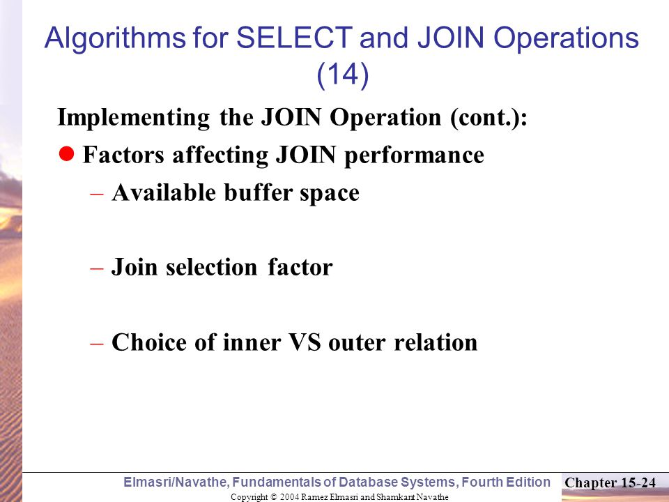 Copyright © 2004 Ramez Elmasri and Shamkant Navathe Elmasri/Navathe, Fundamentals of Database Systems, Fourth Edition Chapter 15-24 Algorithms for SELECT and JOIN Operations (14) Implementing the JOIN Operation (cont.): Factors affecting JOIN performance –Available buffer space –Join selection factor –Choice of inner VS outer relation