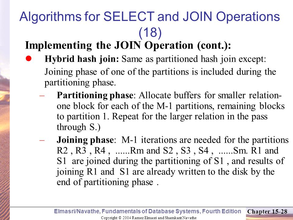 Copyright © 2004 Ramez Elmasri and Shamkant Navathe Elmasri/Navathe, Fundamentals of Database Systems, Fourth Edition Chapter Algorithms for SELECT and JOIN Operations (18) Implementing the JOIN Operation (cont.): Hybrid hash join: Same as partitioned hash join except: Joining phase of one of the partitions is included during the partitioning phase.