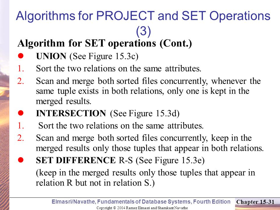 Copyright © 2004 Ramez Elmasri and Shamkant Navathe Elmasri/Navathe, Fundamentals of Database Systems, Fourth Edition Chapter Algorithms for PROJECT and SET Operations (3) Algorithm for SET operations (Cont.) UNION (See Figure 15.3c) 1.Sort the two relations on the same attributes.