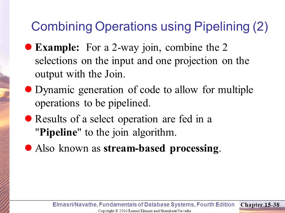 Copyright © 2004 Ramez Elmasri and Shamkant Navathe Elmasri/Navathe, Fundamentals of Database Systems, Fourth Edition Chapter Combining Operations using Pipelining (2) Example: For a 2-way join, combine the 2 selections on the input and one projection on the output with the Join.