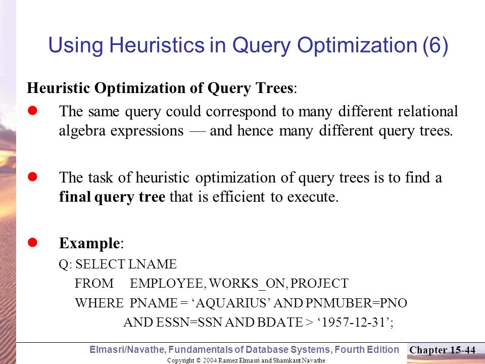 Copyright © 2004 Ramez Elmasri and Shamkant Navathe Elmasri/Navathe, Fundamentals of Database Systems, Fourth Edition Chapter Using Heuristics in Query Optimization (6) Heuristic Optimization of Query Trees: The same query could correspond to many different relational algebra expressions — and hence many different query trees.