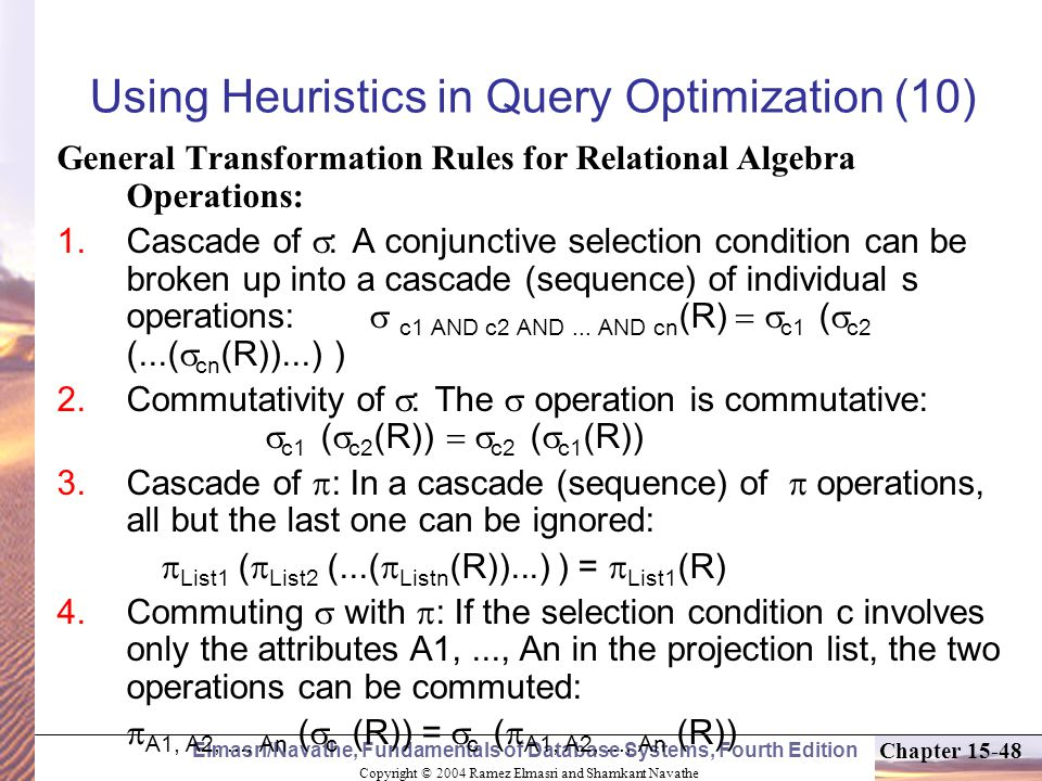 Copyright © 2004 Ramez Elmasri and Shamkant Navathe Elmasri/Navathe, Fundamentals of Database Systems, Fourth Edition Chapter Using Heuristics in Query Optimization (10) General Transformation Rules for Relational Algebra Operations:  Cascade of  : A conjunctive selection condition can be broken up into a cascade (sequence) of individual s operations:  c1 AND c2 AND...