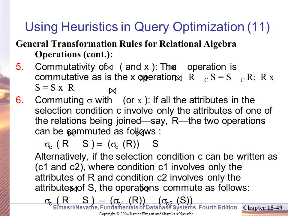 Copyright © 2004 Ramez Elmasri and Shamkant Navathe Elmasri/Navathe, Fundamentals of Database Systems, Fourth Edition Chapter Using Heuristics in Query Optimization (11) General Transformation Rules for Relational Algebra Operations (cont.):  Commutativity of ( and x ): The operation is commutative as is the x operation: R C S = S C R; R x S = S x R  Commuting  with (or x  ): If all the attributes in the selection condition c involve only the attributes of one of the relations being joined — say, R — the two operations can be commuted as follows :  c ( R S )  (  c (R)) S Alternatively, if the selection condition c can be written as (c1 and c2), where condition c1 involves only the attributes of R and condition c2 involves only the attributes of S, the operations commute as follows:  c ( R S )  (  c1 (R)) (  c2 (S))