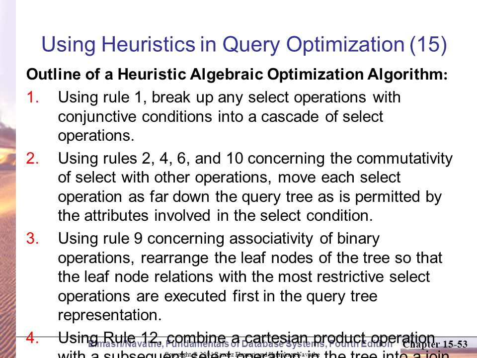 Copyright © 2004 Ramez Elmasri and Shamkant Navathe Elmasri/Navathe, Fundamentals of Database Systems, Fourth Edition Chapter Using Heuristics in Query Optimization (15) Outline of a Heuristic Algebraic Optimization Algorithm :  Using rule 1, break up any select operations with conjunctive conditions into a cascade of select operations.