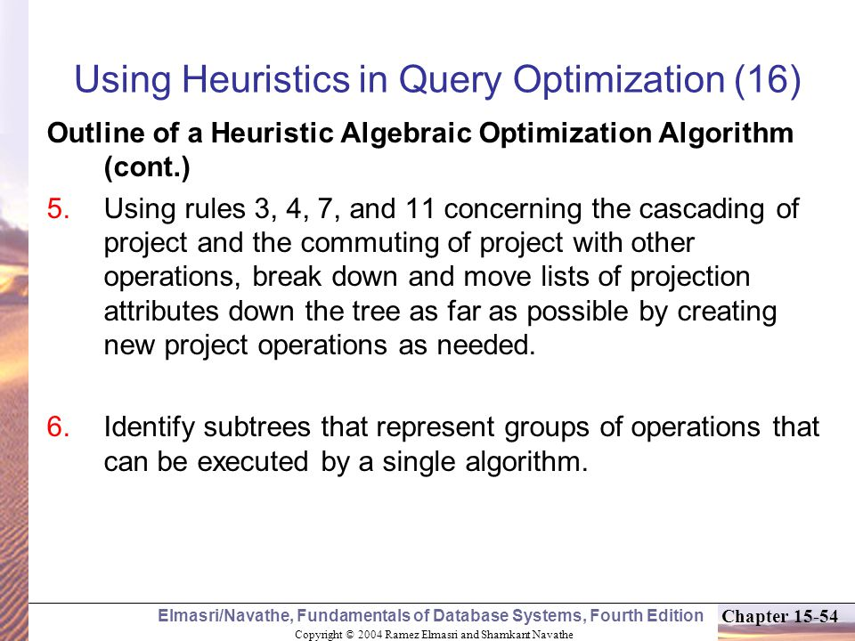 Copyright © 2004 Ramez Elmasri and Shamkant Navathe Elmasri/Navathe, Fundamentals of Database Systems, Fourth Edition Chapter Using Heuristics in Query Optimization (16) Outline of a Heuristic Algebraic Optimization Algorithm (cont.)  Using rules 3, 4, 7, and 11 concerning the cascading of project and the commuting of project with other operations, break down and move lists of projection attributes down the tree as far as possible by creating new project operations as needed.