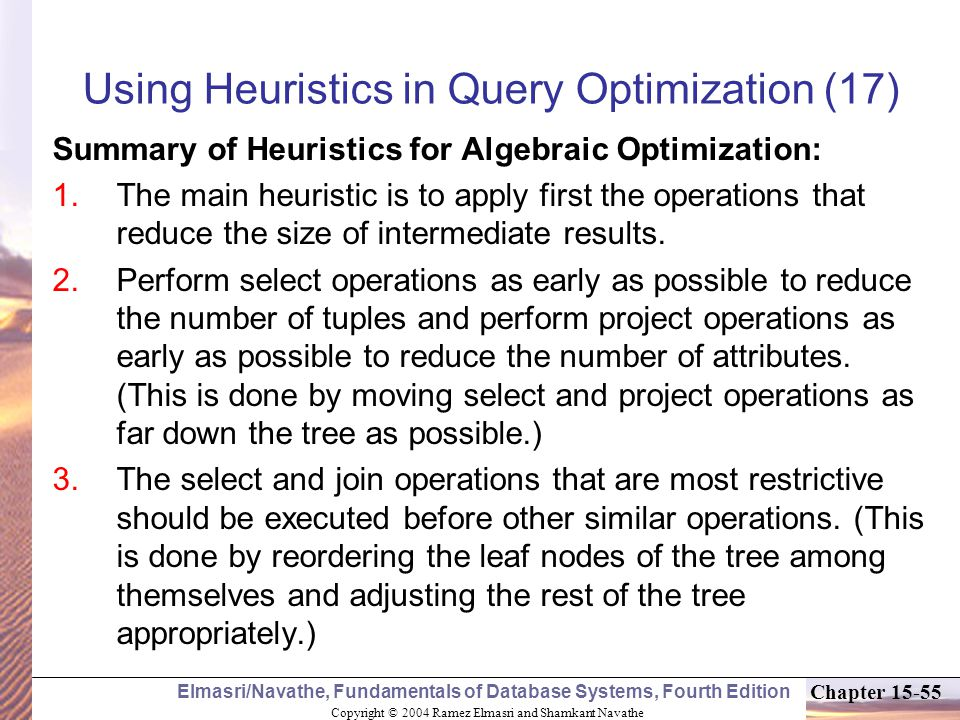Copyright © 2004 Ramez Elmasri and Shamkant Navathe Elmasri/Navathe, Fundamentals of Database Systems, Fourth Edition Chapter Using Heuristics in Query Optimization (17) Summary of Heuristics for Algebraic Optimization:  The main heuristic is to apply first the operations that reduce the size of intermediate results.